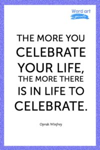 The More You Celebrate Your Life, The More There Is In Life To Celebrate Quotes
