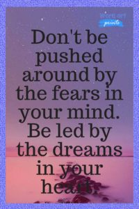 Don't Be Pushed Around By The Fears In Your Mind. Be Led By The Dreams In Your Heart