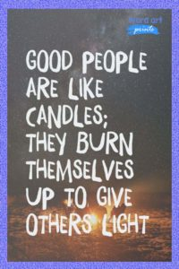 Good People Are Like Candles; They Burn Themselves Up To Give Others Light Quote