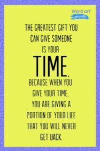 The Greatest Gift You Can Give To Someone Is Time. Because When You Give Your Time You Are Giving A Portion Of Your Life That You Will Never Get Back