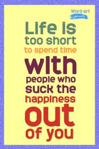Life is too short to spend with people who suck the happiness out of you Quote
