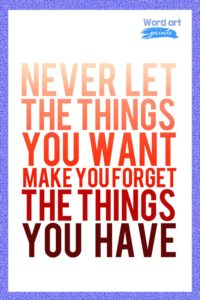 Never Let The Things You Want Forget The Things That You Have